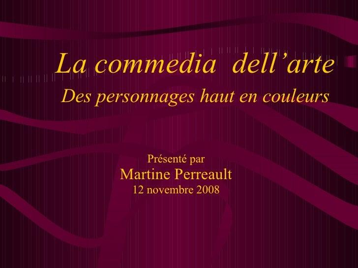 Présenté par Martine Perreault 12 novembre 2008 La commedia  dell'arte Des personnages haut en couleurs