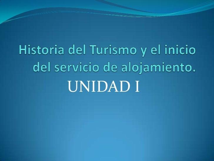 Historia del Turismo y el inicio del servicio de alojamiento. <br />UNIDAD I<br />