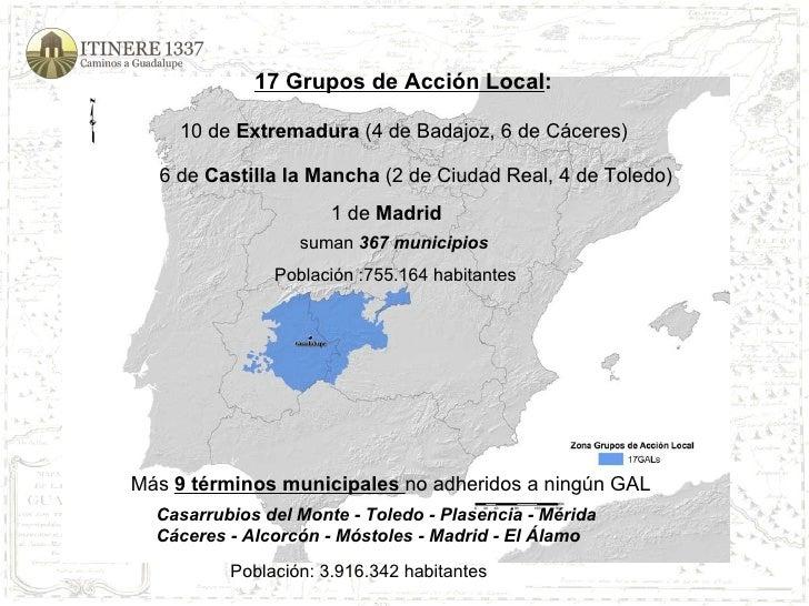 17 Grupos de Acción Local : 10 de  Extremadura  (4 de Badajoz, 6 de Cáceres) suman  367 municipios 6 de  Castilla la Manch...
