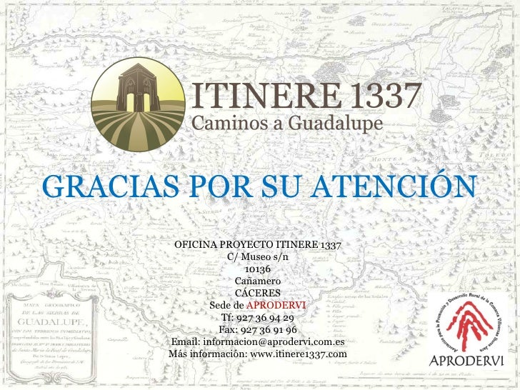 GRACIAS POR SU ATENCIÓN OFICINA PROYECTO ITINERE 1337 C/ Museo s/n 10136 Cañamero CÁCERES Sede de  APRODERVI Tf: 927 36 94...