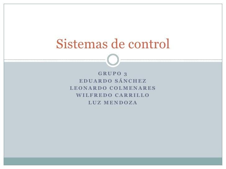 Grupo 3<br />Eduardo Sánchez<br />Leonardo colmenares<br />Wilfredo carrillo<br />Luz Mendoza  <br />Sistemas de control<b...