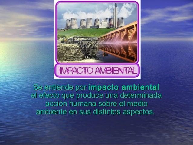 Se entiende porSe entiende por impacto ambientalimpacto ambiental el efecto que produce una determinadael efecto que produ...