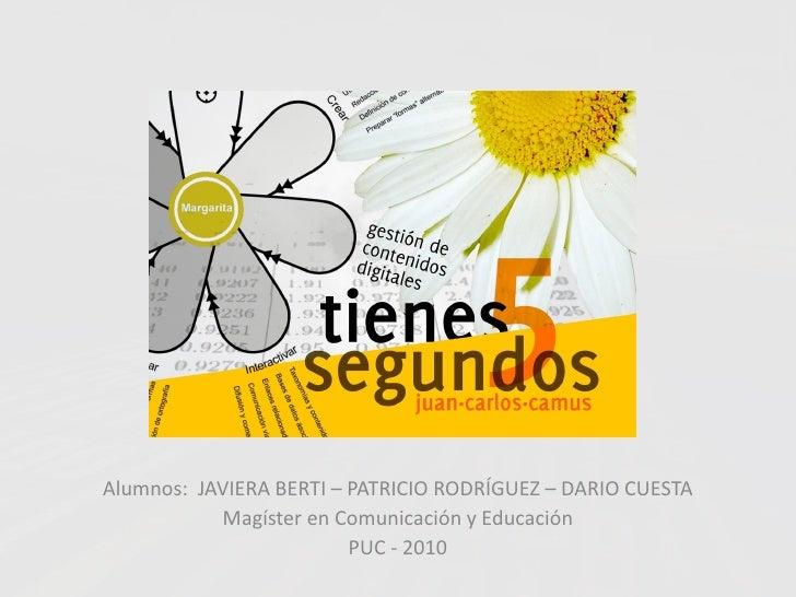 Alumnos: JAVIERA BERTI – PATRICIO RODRÍGUEZ – DARIO CUESTA            Magíster en Comunicación y Educación                ...