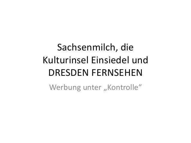 """Sachsenmilch, die Kulturinsel Einsiedel und DRESDEN FERNSEHEN Werbung unter """"Kontrolle"""""""