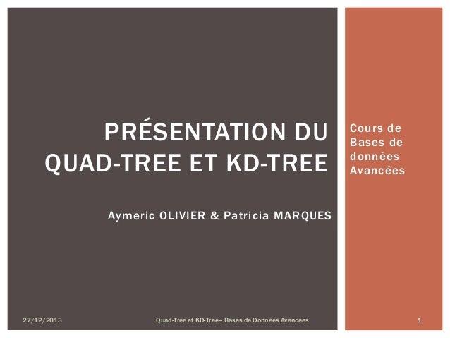 PRÉSENTATION DU QUAD-TREE ET KD-TREE  Cours de Bases de données Avancées  Aymeric OLIVIER & Patricia MARQUES  27/12/2013  ...