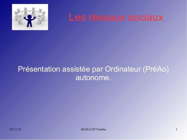 25/11/15 MAILLOT Natalia 1 Les réseaux sociaux Présentation assistée par Ordinateur (PréAo) autonome.