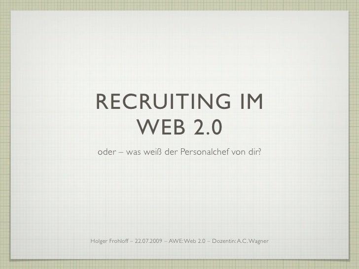 RECRUITING IM     WEB 2.0   oder – was weiß der Personalchef von dir?     Holger Frohloff – 22.07.2009 – AWE: Web 2.0 – Do...