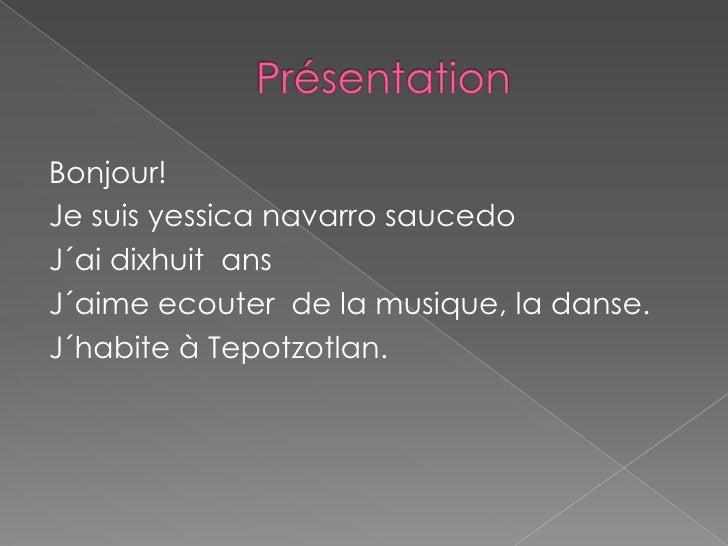 Présentation<br />Bonjour!<br />Je suisyessica navarro saucedo<br />J´aidixhuitans<br />J´aimeecouter  de la musique, la d...