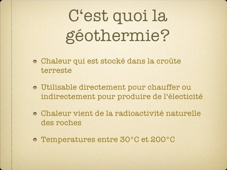 C'est quoi la       géothermie? Chaleur qui est stocké dans la croûte terreste  Utilisable directement pour chauffer ou in...