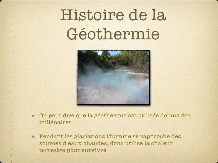 Histoire de la        Géothermie    On peut dire que la géothermie est utilisée depuis des millénaires  Pendant les glacia...
