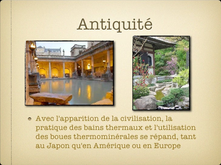 Antiquité     Avec l'apparition de la civilisation, la pratique des bains thermaux et l'utilisation des boues thermominéra...