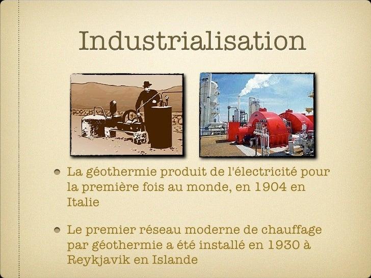 Industrialisation    La géothermie produit de l'électricité pour la première fois au monde, en 1904 en Italie  Le premier ...