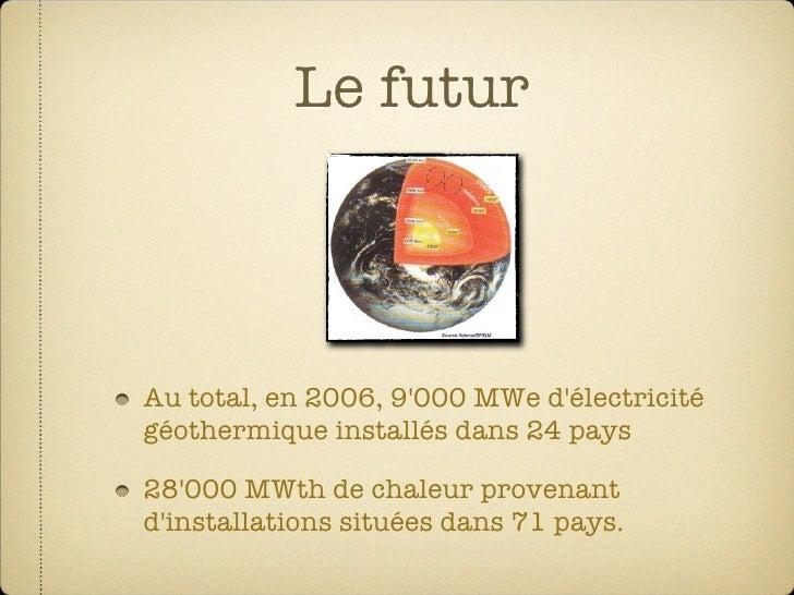 Le futur    Au total, en 2006, 9'000 MWe d'électricité géothermique installés dans 24 pays  28'000 MWth de chaleur provena...