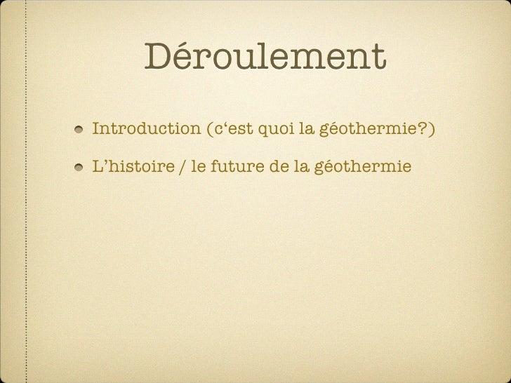 Déroulement Introduction (c'est quoi la géothermie?)  L'histoire / le future de la géothermie