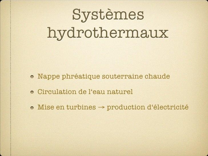 Systèmes   hydrothermaux  Nappe phréatique souterraine chaude  Circulation de l'eau naturel  Mise en turbines → production...