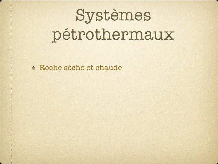 Systèmes    pétrothermaux Roche sèche et chaude  Eau ajouté artificielment