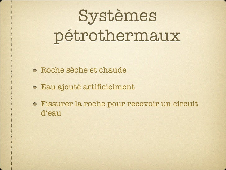 Systèmes    pétrothermaux Roche sèche et chaude  Eau ajouté artificielment  Fissurer la roche pour recevoir un circuit d'ea...