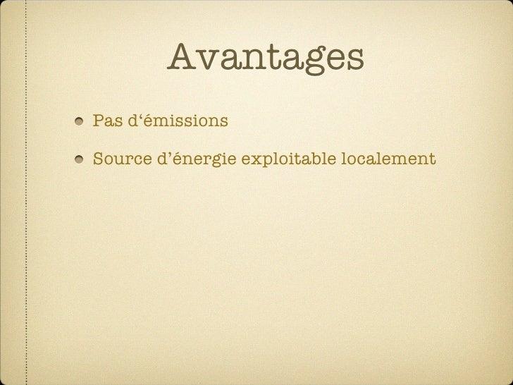 Avantages Pas d'émissions  Source d'énergie exploitable localement  Réduit les dépendances des énergies importées  N'a pas...