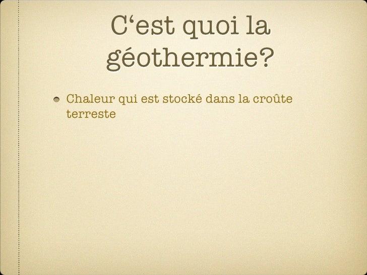 C'est quoi la       géothermie? Chaleur qui est stocké dans la croûte terreste