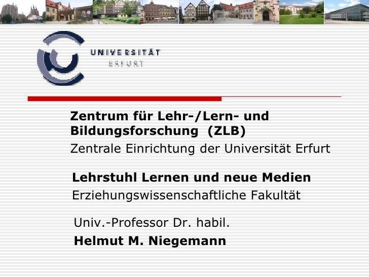 Zentrum für Lehr-/Lern- und Bildungsforschung  (ZLB) Zentrale Einrichtung der Universität Erfurt Lehrstuhl Lernen und neue...