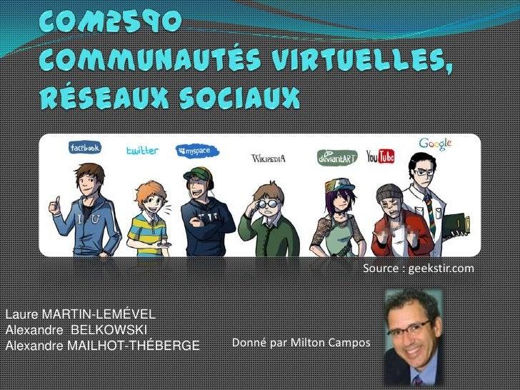 COM2590Communautés virtuelles, réseaux sociaux<br />Source : geekstir.com<br />Laure MARTIN-LEMÉVEL<br />Alexandre  BELKOW...