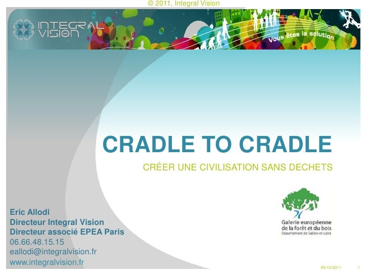 1<br />CRADLE TO CRADLE<br />6/10/11<br />CRÉER UNE CIVILISATION SANS DECHETS<br />Eric Allodi<br />Directeur Integral Vis...