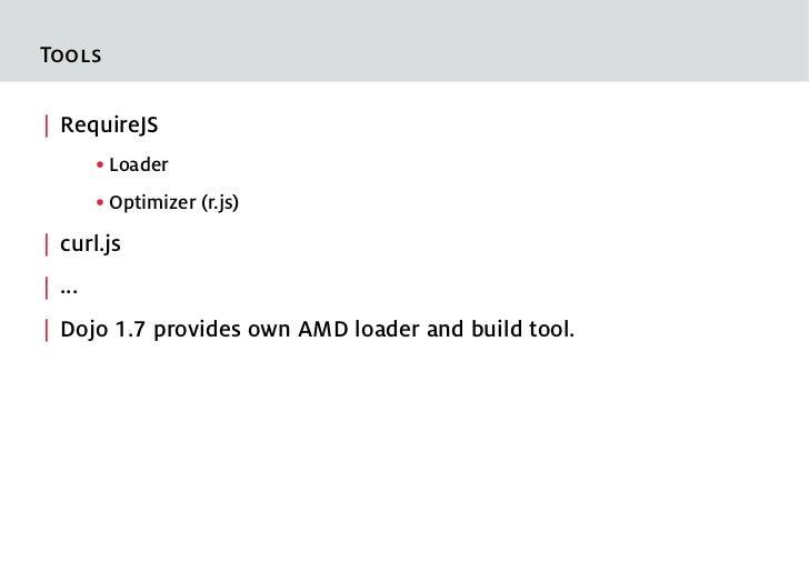 Tools  RequireJS        ●   Loader        ●   Optimizer (r.js)  curl.js  ...  Dojo 1.7 provides own AMD loader and build t...