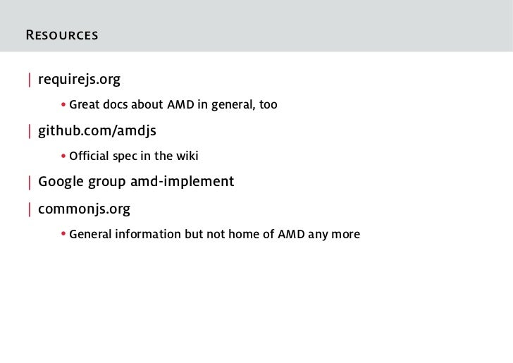 Resources  requirejs.org     ●   Great docs about AMD in general, too  github.com/amdjs     ●   Official spec in the wiki ...