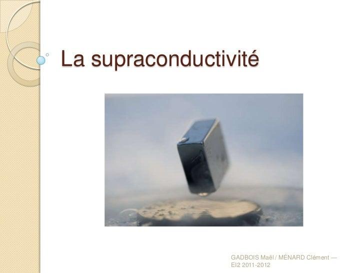 La supraconductivité                 GADBOIS Maël / MÉNARD Clément —                 EI2 2011-2012