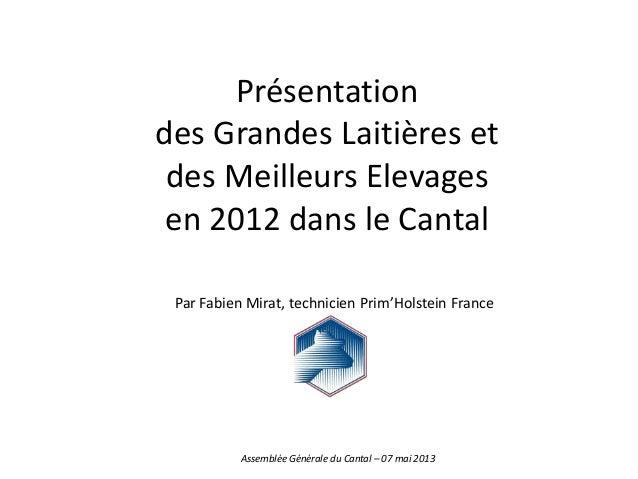 Présentationdes Grandes Laitières etdes Meilleurs Elevagesen 2012 dans le CantalPar Fabien Mirat, technicien Prim'Holstein...