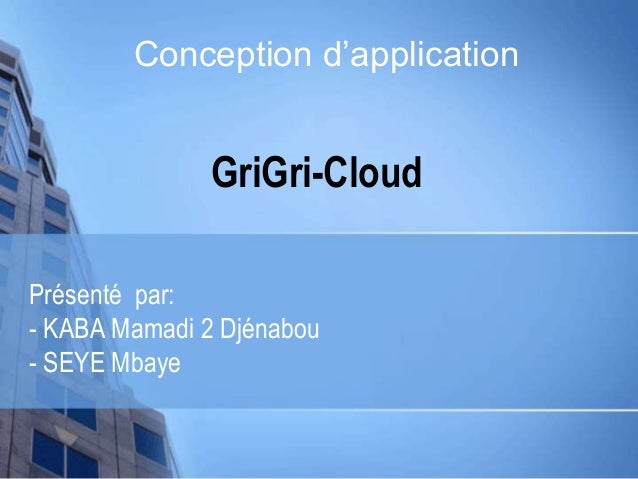 GriGri-Cloud Présenté par: - KABA Mamadi 2 Djénabou - SEYE Mbaye Conception d'application