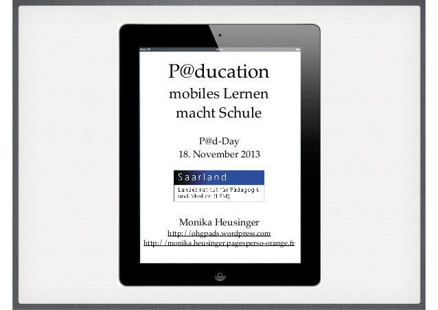 P@ducation! mobiles Lernen ! macht Schule P@d-Day! 18. November 2013  Monika Heusinger! http://ohgpads.wordpress.com! http...