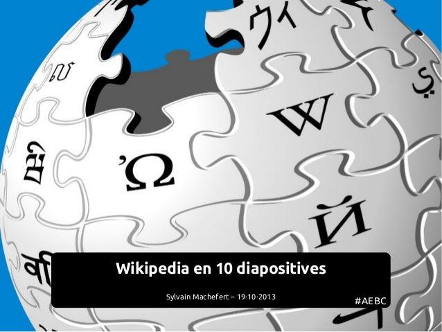 Wikipedia en 10 diapositives Sylvain Machefert – 19·10·2013  #AEBC