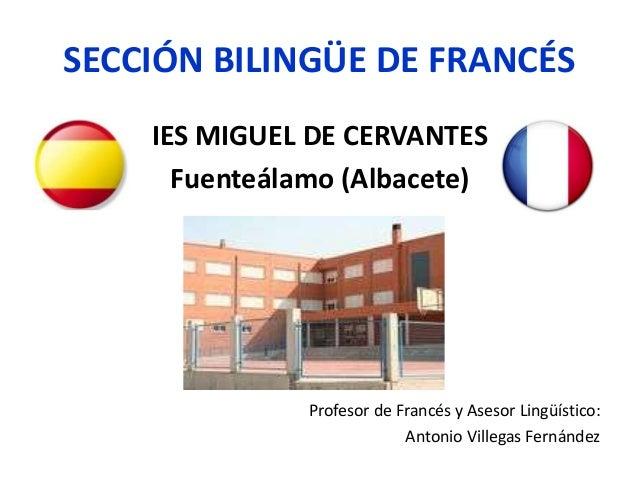SECCIÓN BILINGÜE DE FRANCÉS IES MIGUEL DE CERVANTES Fuenteálamo (Albacete) Profesor de Francés y Asesor Lingüístico: Anton...
