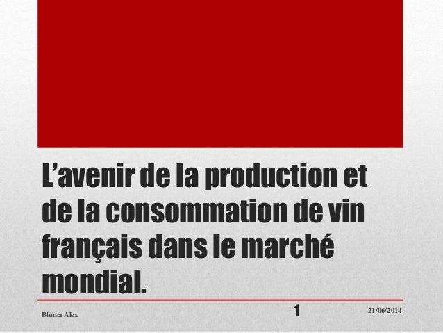 L'avenir de la production et de la consommation de vin français dans le marché mondial. 21/06/2014 Bluma Alex 1