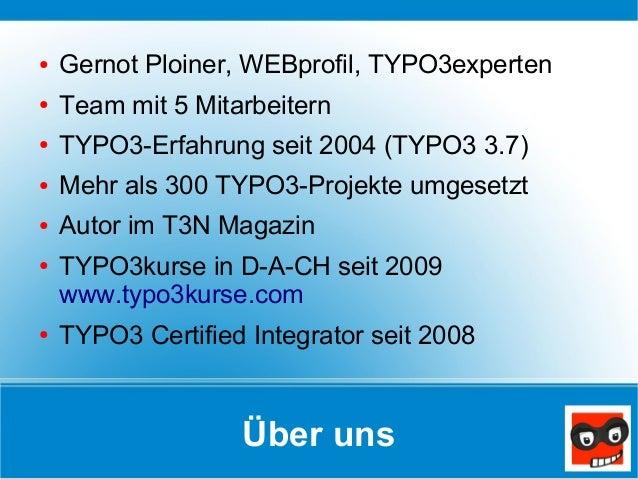 Über uns ● Gernot Ploiner, WEBprofil, TYPO3experten ● Team mit 5 Mitarbeitern ● TYPO3-Erfahrung seit 2004 (TYPO3 3.7) ● Me...