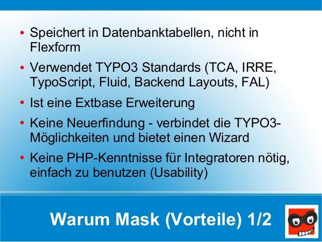 Warum Mask (Vorteile) 1/2 ● Speichert in Datenbanktabellen, nicht in Flexform ● Verwendet TYPO3 Standards (TCA, IRRE, Typo...