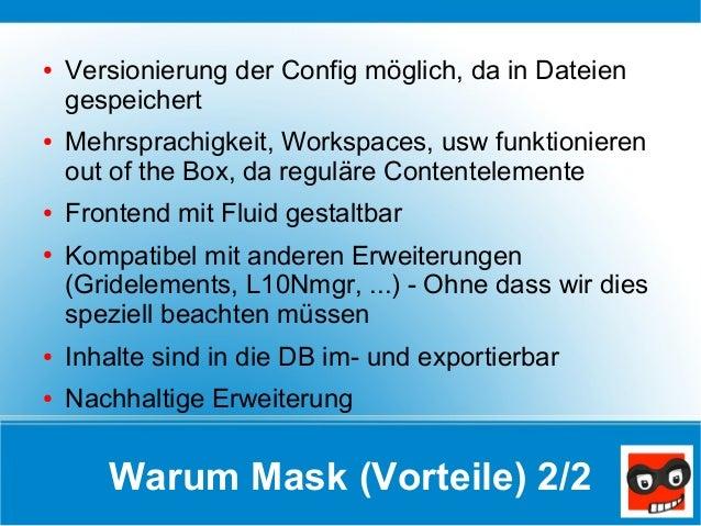 Warum Mask (Vorteile) 2/2 ● Versionierung der Config möglich, da in Dateien gespeichert ● Mehrsprachigkeit, Workspaces, us...