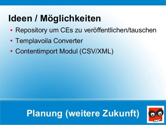 Planung (weitere Zukunft) Ideen / Möglichkeiten ● Repository um CEs zu veröffentlichen/tauschen ● Templavoila Converter ● ...