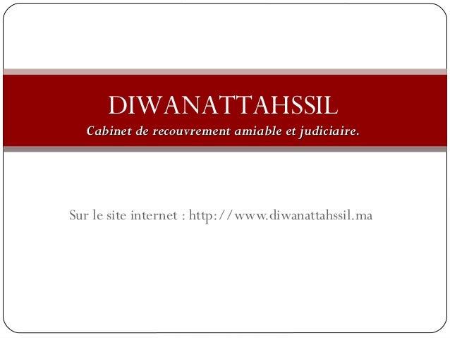 DIWANATTAHSSIL  am Cabinet de recouvrement amiiaabbllee eett jjuuddiicciiaaiirree..  Sur le site internet : http://www.diw...