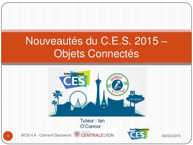 06/02/2015MOS 4.4 - Clément Desbenoit1 Nouveautés du C.E.S. 2015 – Objets Connectés Tuteur : Ian O'Connor