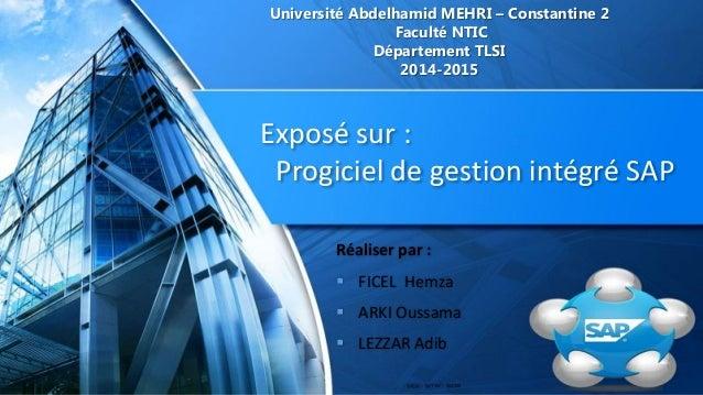 Exposé sur : Progiciel de gestion intégré SAP Université Abdelhamid MEHRI – Constantine 2 Faculté NTIC Département TLSI 20...