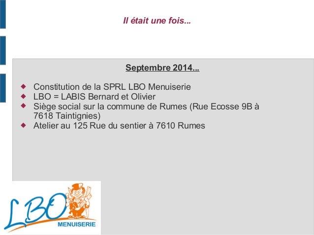 Il était une fois... Septembre 2014...  Constitution de la SPRL LBO Menuiserie  LBO = LABIS Bernard et Olivier  Siège s...