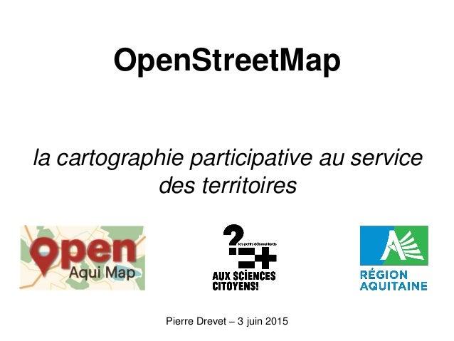 OpenStreetMap la cartographie participative au service des territoires Pierre Drevet – 3 juin 2015