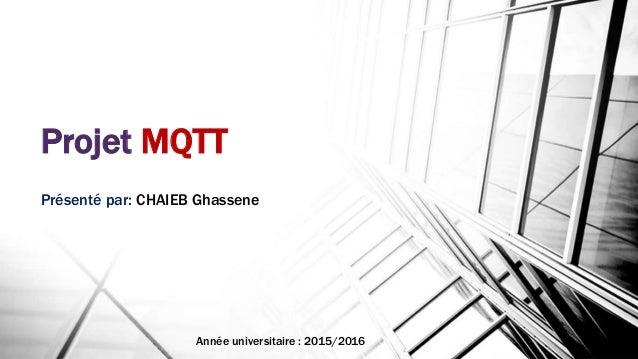 Projet MQTT Présenté par: CHAIEB Ghassene Année universitaire : 2015/2016