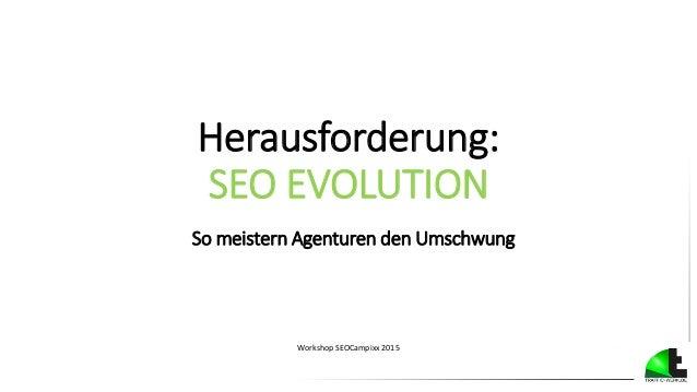 Herausforderung: SEO EVOLUTION So meistern Agenturen den Umschwung Workshop SEOCampixx 2015