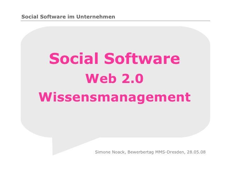 Social Software Web 2.0 Wissensmanagement Simone Noack, Bewerbertag MMS-Dresden, 28.05.08 Social Software im Unternehmen