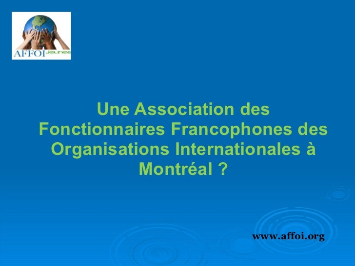 Une Association des Fonctionnaires Francophones des Organisations Internationales à Montréal ? www.affoi.org