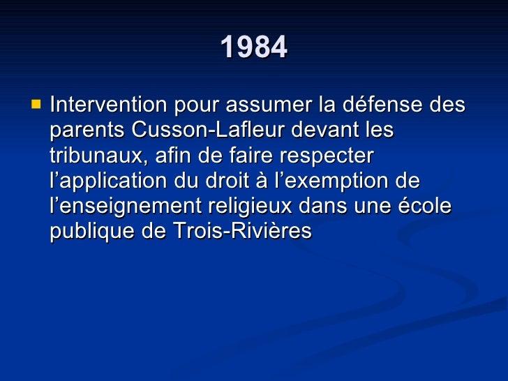 1984 <ul><li>Intervention pour assumer la défense des parents Cusson-Lafleur devant les tribunaux, afin de faire respecter...
