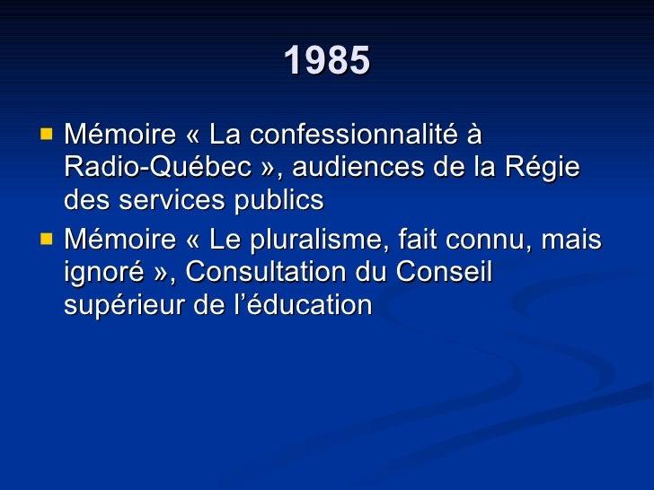 1985 <ul><li>Mémoire « La confessionnalité à  Radio-Québec », audiences de la Régie des services publics  </li></ul><ul><l...